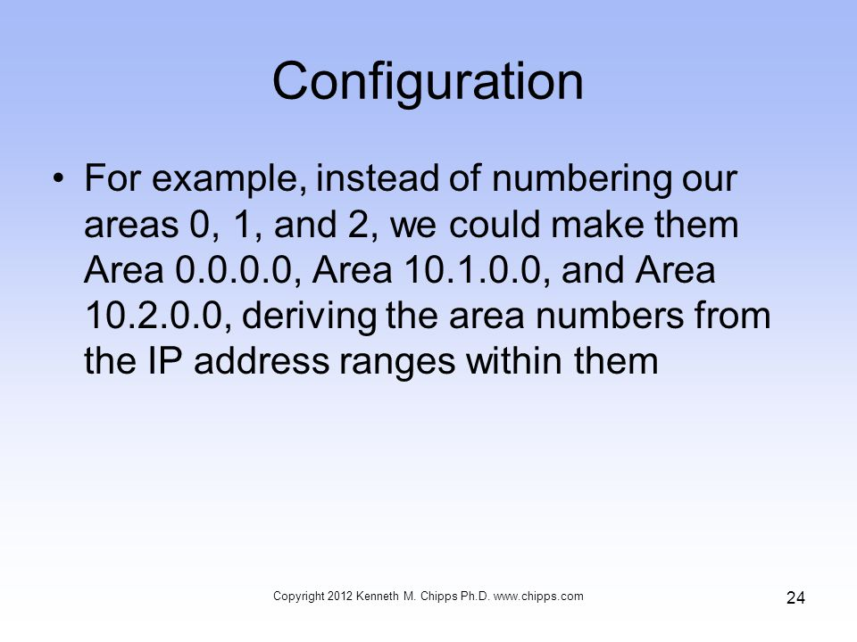 Configuration For example, instead of numbering our areas 0, 1, and 2, we could make them Area 0.0.0.0, Area 10.1.0.0, and Area 10.2.0.0, deriving the area numbers from the IP address ranges within them Copyright 2012 Kenneth M.