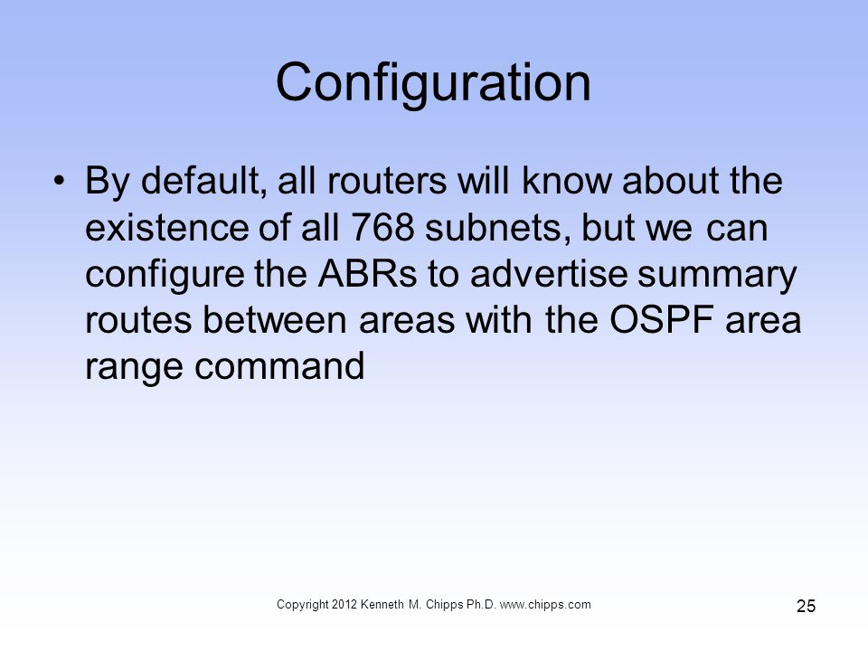 Configuration By default, all routers will know about the existence of all 768 subnets, but we can configure the ABRs to advertise summary routes between areas with the OSPF area range command Copyright 2012 Kenneth M.