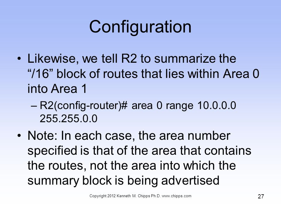 Configuration Likewise, we tell R2 to summarize the /16 block of routes that lies within Area 0 into Area 1 –R2(config-router)# area 0 range 10.0.0.0 255.255.0.0 Note: In each case, the area number specified is that of the area that contains the routes, not the area into which the summary block is being advertised Copyright 2012 Kenneth M.