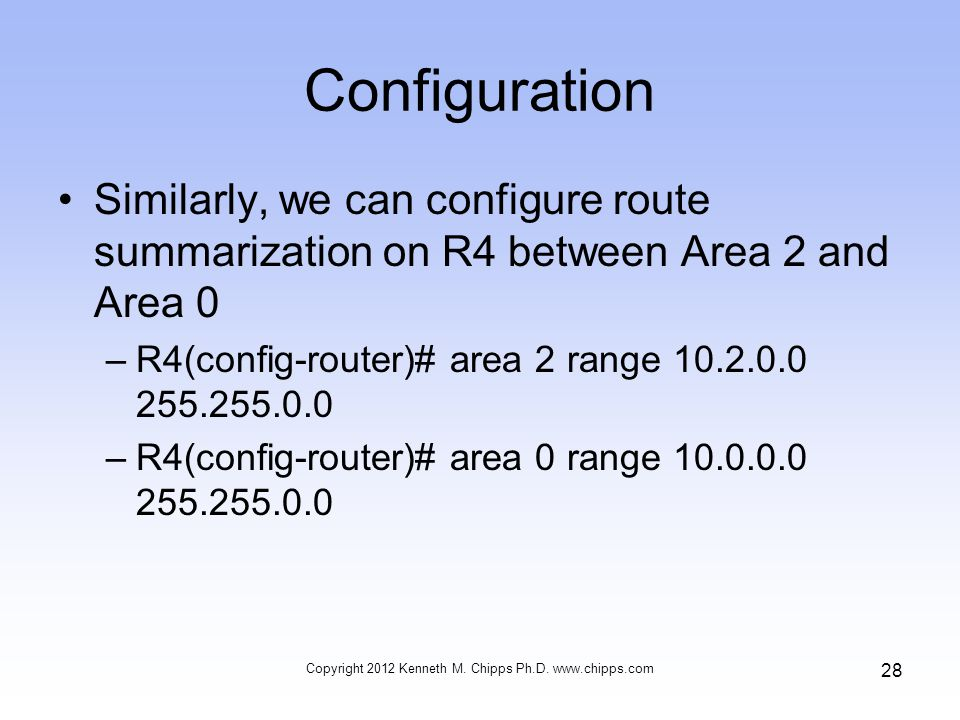 Configuration Similarly, we can configure route summarization on R4 between Area 2 and Area 0 –R4(config-router)# area 2 range 10.2.0.0 255.255.0.0 –R4(config-router)# area 0 range 10.0.0.0 255.255.0.0 Copyright 2012 Kenneth M.