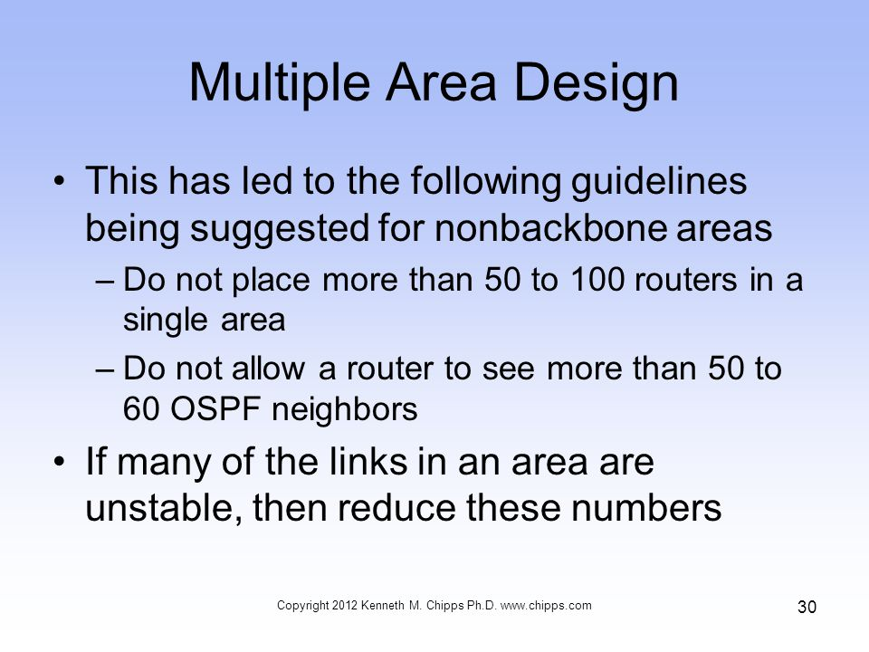 Multiple Area Design This has led to the following guidelines being suggested for nonbackbone areas –Do not place more than 50 to 100 routers in a single area –Do not allow a router to see more than 50 to 60 OSPF neighbors If many of the links in an area are unstable, then reduce these numbers Copyright 2012 Kenneth M.