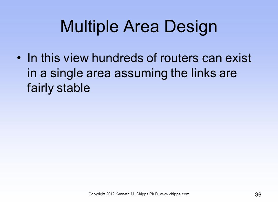 Multiple Area Design In this view hundreds of routers can exist in a single area assuming the links are fairly stable Copyright 2012 Kenneth M.