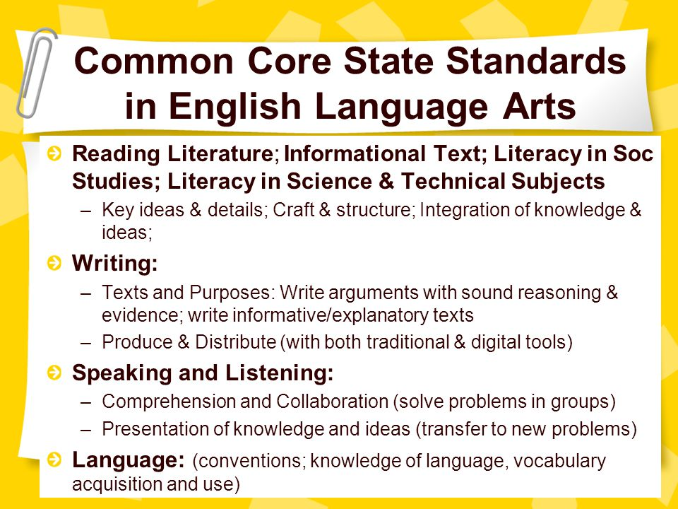 Common Core State Standards in English Language Arts Reading Literature; Informational Text; Literacy in Soc Studies; Literacy in Science & Technical Subjects –Key ideas & details; Craft & structure; Integration of knowledge & ideas; Writing: –Texts and Purposes: Write arguments with sound reasoning & evidence; write informative/explanatory texts –Produce & Distribute (with both traditional & digital tools) Speaking and Listening: –Comprehension and Collaboration (solve problems in groups) –Presentation of knowledge and ideas (transfer to new problems) Language: (conventions; knowledge of language, vocabulary acquisition and use)