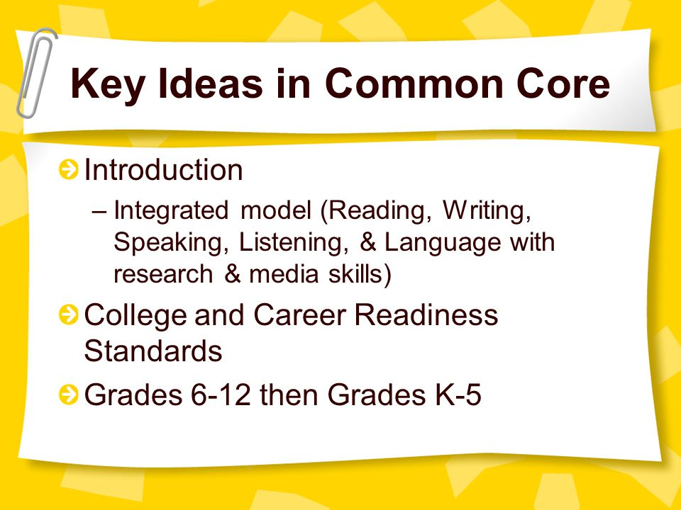 Key Ideas in Common Core Introduction –Integrated model (Reading, Writing, Speaking, Listening, & Language with research & media skills) College and Career Readiness Standards Grades 6-12 then Grades K-5