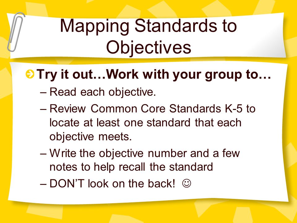 Mapping Standards to Objectives Try it out…Work with your group to… –Read each objective.