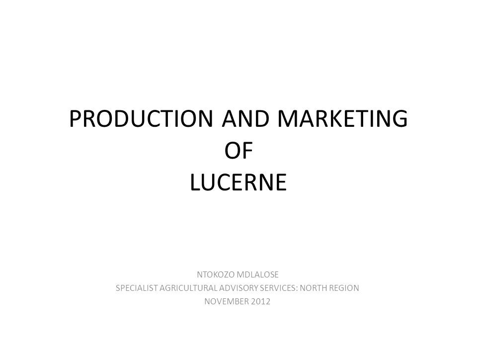 PRODUCTION AND MARKETING OF LUCERNE NTOKOZO MDLALOSE SPECIALIST AGRICULTURAL ADVISORY SERVICES: NORTH REGION NOVEMBER 2012