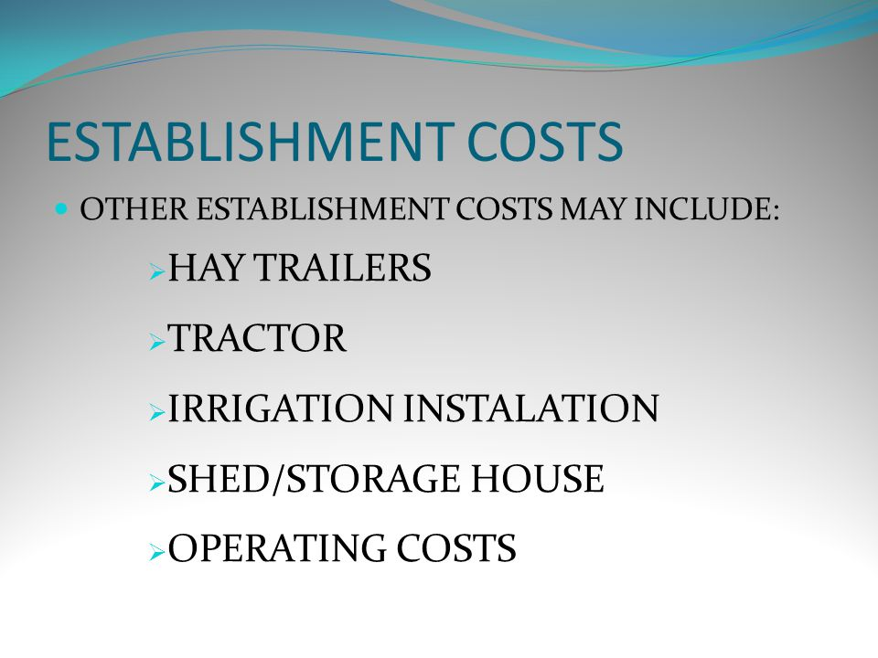 ESTABLISHMENT COSTS OTHER ESTABLISHMENT COSTS MAY INCLUDE:  HAY TRAILERS  TRACTOR  IRRIGATION INSTALATION  SHED/STORAGE HOUSE  OPERATING COSTS