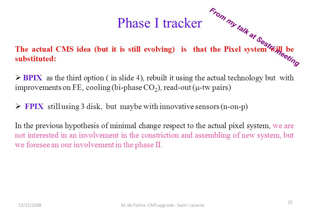 Phase I tracker The actual CMS idea (but it is still evolving) is that the Pixel system will be substituted:  BPIX as the third option ( in slide 4), rebuilt it using the actual technology but with improvements on FE, cooling (bi-phase CO 2 ), read-out (  -tw pairs)  FPIX still using 3 disk, but maybe with innovative sensors (n-on-p) In the previous hypothesis of minimal change respect to the actual pixel system, we are not interested in an involvement in the constriction and assembling of new system, but we foresee an our involvement in the phase II.