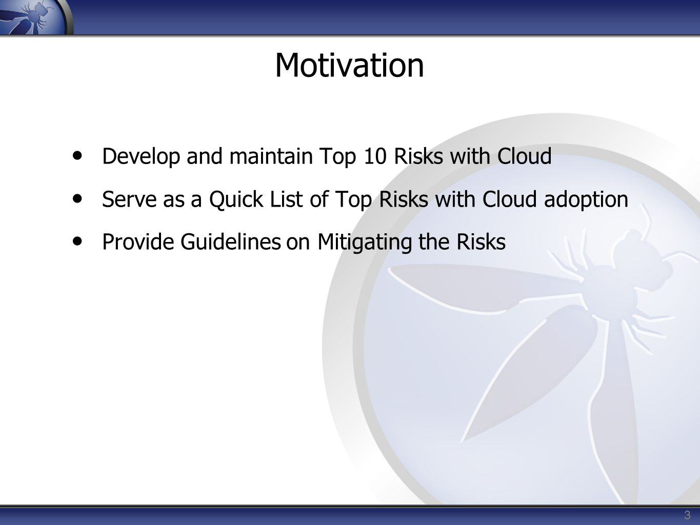 3 Motivation Develop and maintain Top 10 Risks with Cloud Serve as a Quick List of Top Risks with Cloud adoption Provide Guidelines on Mitigating the Risks