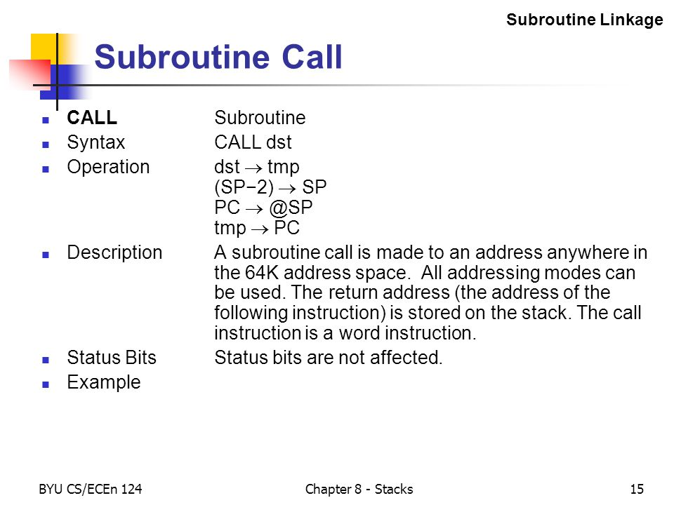 BYU CS/ECEn 124Chapter 8 - Stacks15 Subroutine Call CALLSubroutine SyntaxCALL dst Operationdst  tmp (SP−2)  SP PC  @SP tmp  PC DescriptionA subroutine call is made to an address anywhere in the 64K address space.