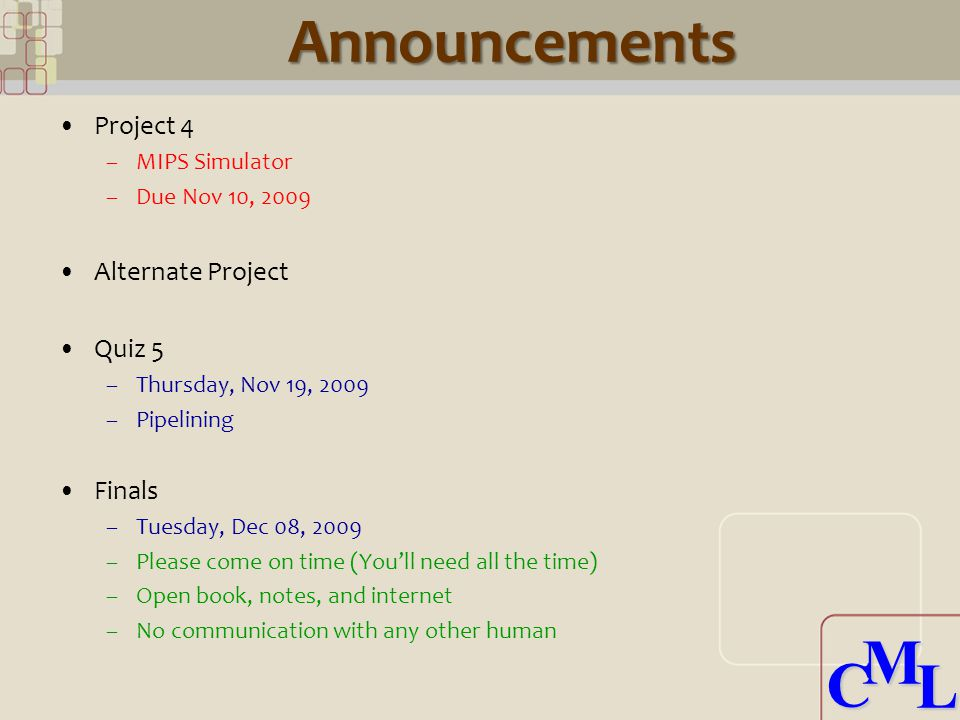 CML CMLAnnouncements Project 4 –MIPS Simulator –Due Nov 10, 2009 Alternate Project Quiz 5 –Thursday, Nov 19, 2009 –Pipelining Finals –Tuesday, Dec 08, 2009 –Please come on time (You'll need all the time) –Open book, notes, and internet –No communication with any other human