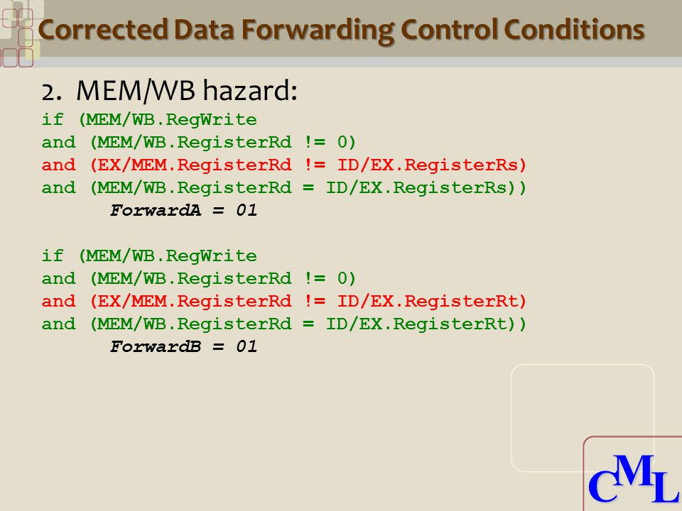 CML CML Corrected Data Forwarding Control Conditions 2.MEM/WB hazard: if (MEM/WB.RegWrite and (MEM/WB.RegisterRd != 0) and (EX/MEM.RegisterRd != ID/EX.RegisterRs) and (MEM/WB.RegisterRd = ID/EX.RegisterRs)) ForwardA = 01 if (MEM/WB.RegWrite and (MEM/WB.RegisterRd != 0) and (EX/MEM.RegisterRd != ID/EX.RegisterRt) and (MEM/WB.RegisterRd = ID/EX.RegisterRt)) ForwardB = 01