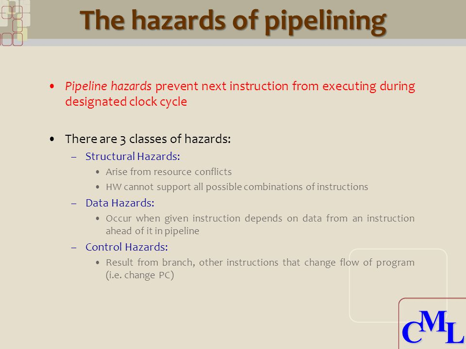 CML CML The hazards of pipelining Pipeline hazards prevent next instruction from executing during designated clock cycle There are 3 classes of hazards: –Structural Hazards: Arise from resource conflicts HW cannot support all possible combinations of instructions –Data Hazards: Occur when given instruction depends on data from an instruction ahead of it in pipeline –Control Hazards: Result from branch, other instructions that change flow of program (i.e.