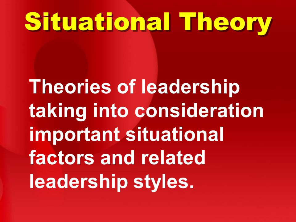 Situational Theory Theories of leadership taking into consideration important situational factors and related leadership styles.