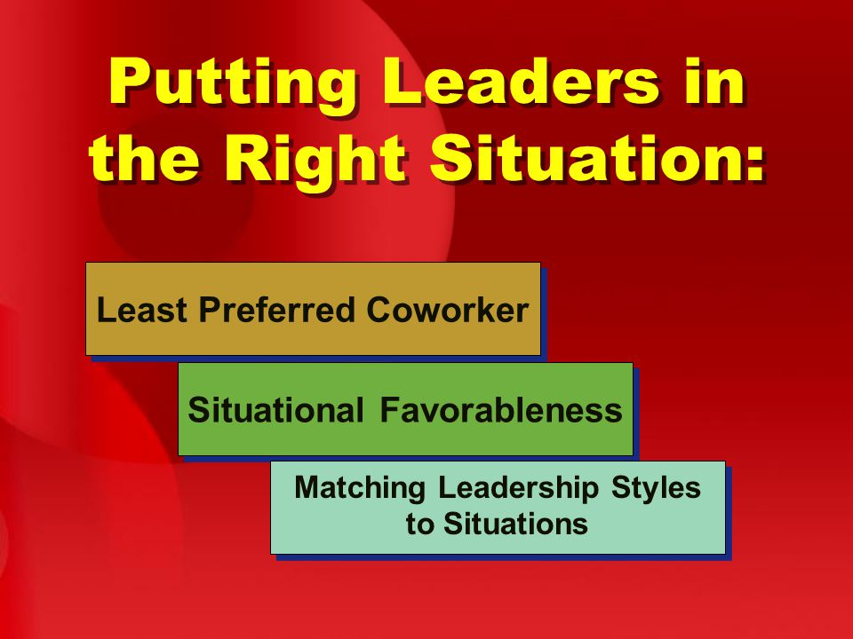 Putting Leaders in the Right Situation: Least Preferred Coworker Situational Favorableness Matching Leadership Styles to Situations