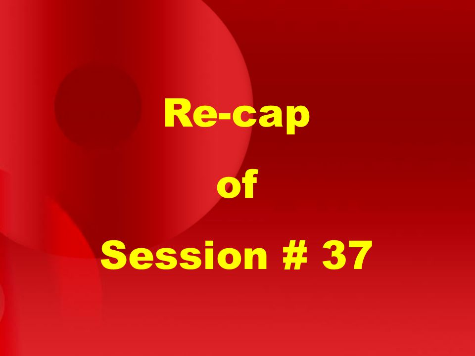 Re-cap of Session # 37