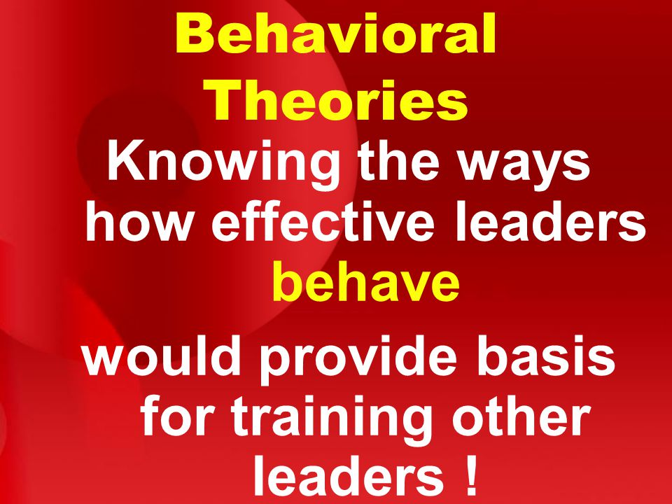Behavioral Theories Knowing the ways how effective leaders behave would provide basis for training other leaders !