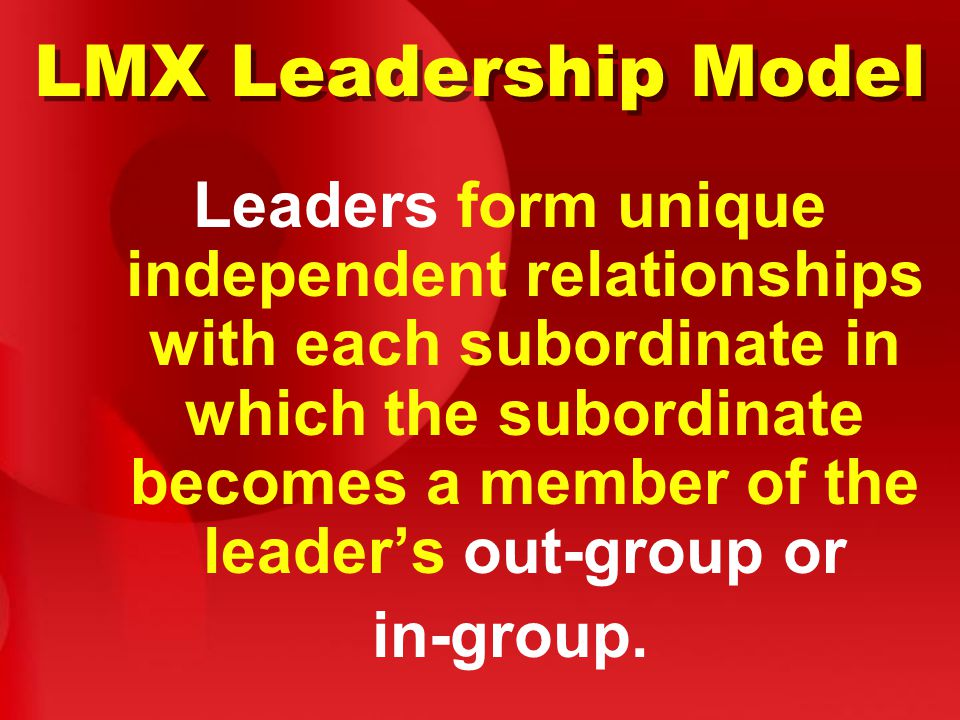 LMX Leadership Model Leaders form unique independent relationships with each subordinate in which the subordinate becomes a member of the leader's out-group or in-group.