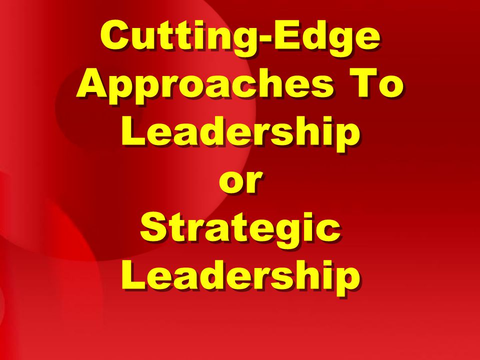 Cutting-Edge Approaches To Leadership or Strategic Leadership