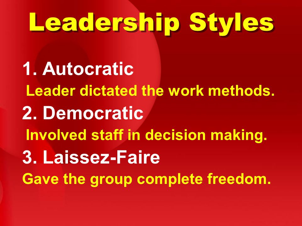 Leadership Styles 1. Autocratic Leader dictated the work methods.