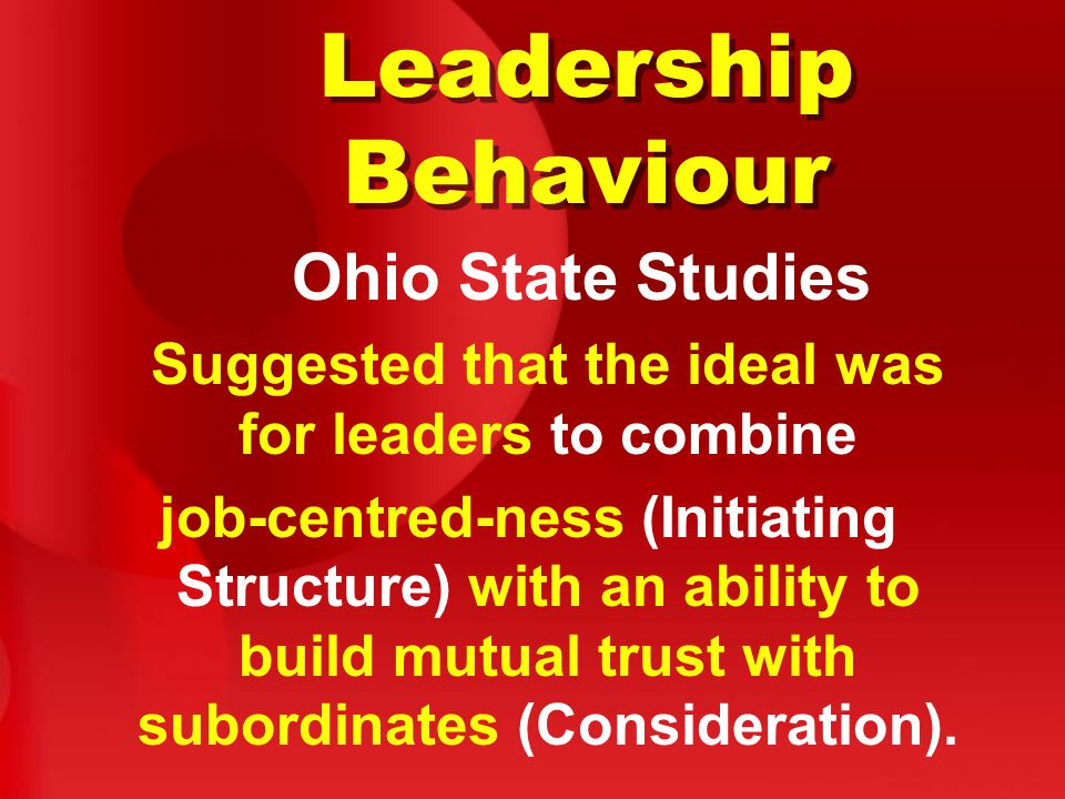 Leadership Behaviour Ohio State Studies Suggested that the ideal was for leaders to combine job-centred-ness (Initiating Structure) with an ability to build mutual trust with subordinates (Consideration).