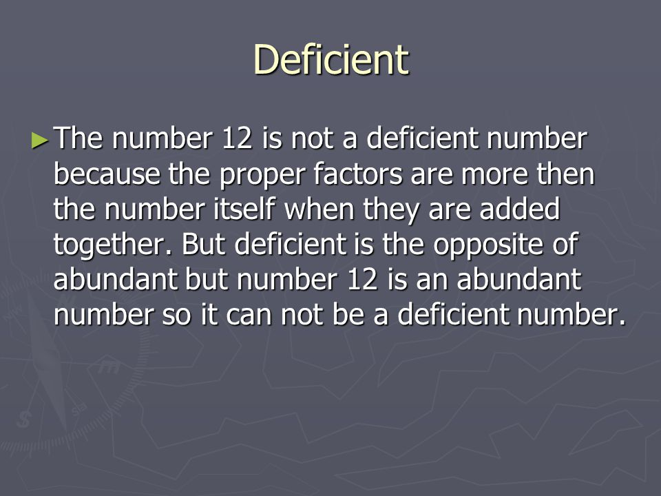 Abundant The number 12 is an abundant number because it's proper factors are: 1,2,3,4, and 6 so you do 1 + 2 + 3 + 4 + 6 = 16.