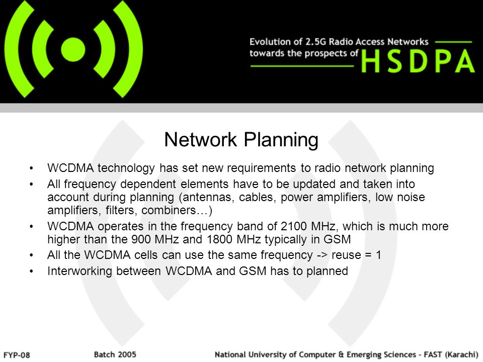 Network Planning WCDMA technology has set new requirements to radio network planning All frequency dependent elements have to be updated and taken into account during planning (antennas, cables, power amplifiers, low noise amplifiers, filters, combiners…) WCDMA operates in the frequency band of 2100 MHz, which is much more higher than the 900 MHz and 1800 MHz typically in GSM All the WCDMA cells can use the same frequency -> reuse = 1 Interworking between WCDMA and GSM has to planned
