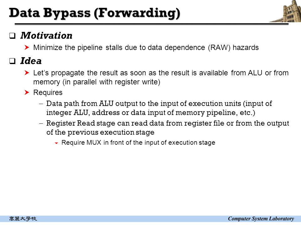 Data Bypass (Forwarding)  Motivation  Minimize the pipeline stalls due to data dependence (RAW) hazards  Idea  Let's propagate the result as soon as the result is available from ALU or from memory (in parallel with register write)  Requires  Data path from ALU output to the input of execution units (input of integer ALU, address or data input of memory pipeline, etc.)  Register Read stage can read data from register file or from the output of the previous execution stage  Require MUX in front of the input of execution stage
