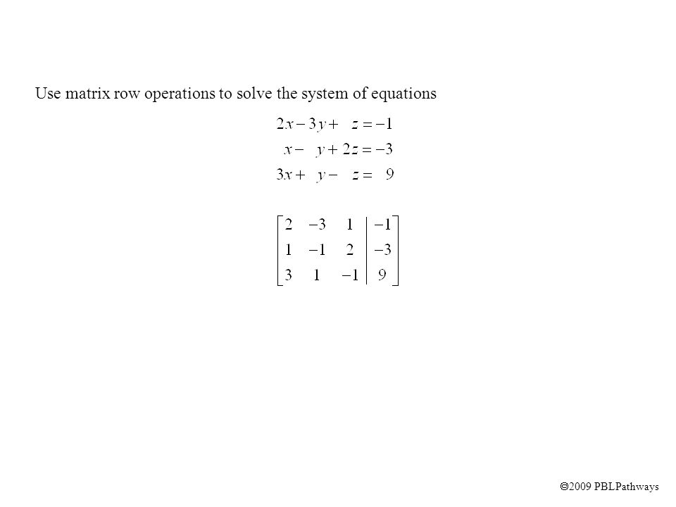  2009 PBLPathways Use matrix row operations to solve the system of equations R1  R2