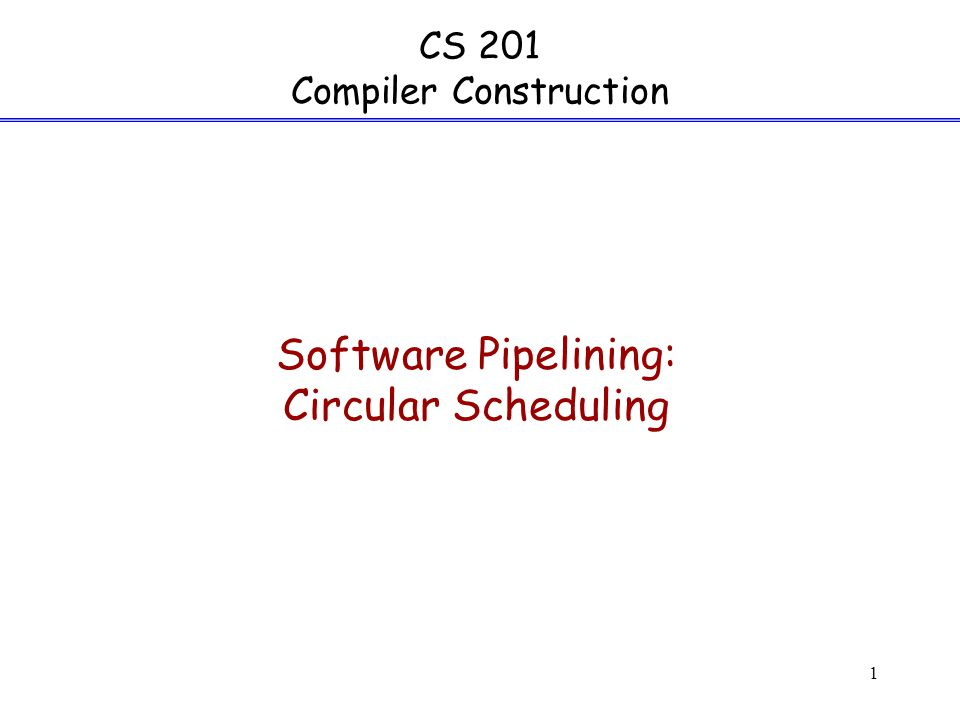 1 CS 201 Compiler Construction Software Pipelining: Circular Scheduling