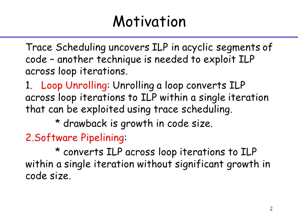Motivation Trace Scheduling uncovers ILP in acyclic segments of code – another technique is needed to exploit ILP across loop iterations.