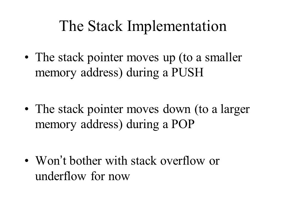 The Stack Implementation The stack pointer moves up (to a smaller memory address) during a PUSH The stack pointer moves down (to a larger memory address) during a POP Won't bother with stack overflow or underflow for now