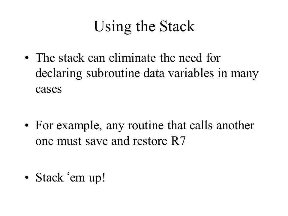 Using the Stack The stack can eliminate the need for declaring subroutine data variables in many cases For example, any routine that calls another one must save and restore R7 Stack 'em up!