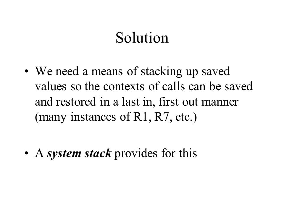 Solution We need a means of stacking up saved values so the contexts of calls can be saved and restored in a last in, first out manner (many instances of R1, R7, etc.) A system stack provides for this