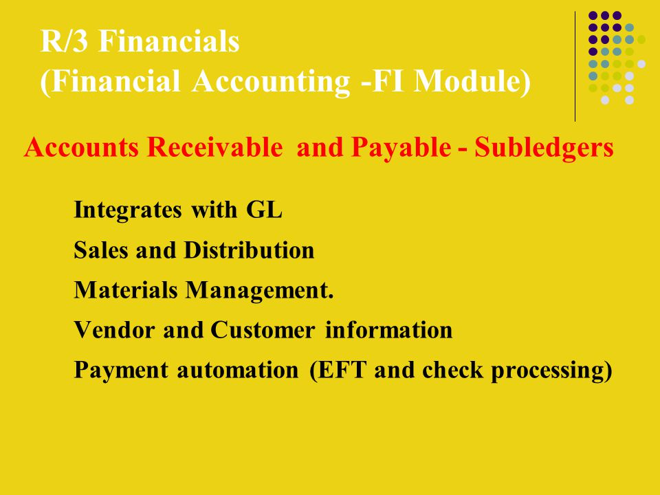 R/3 Financials (Financial Accounting -FI Module) Accounts Receivable and Payable - Subledgers Integrates with GL Sales and Distribution Materials Management.