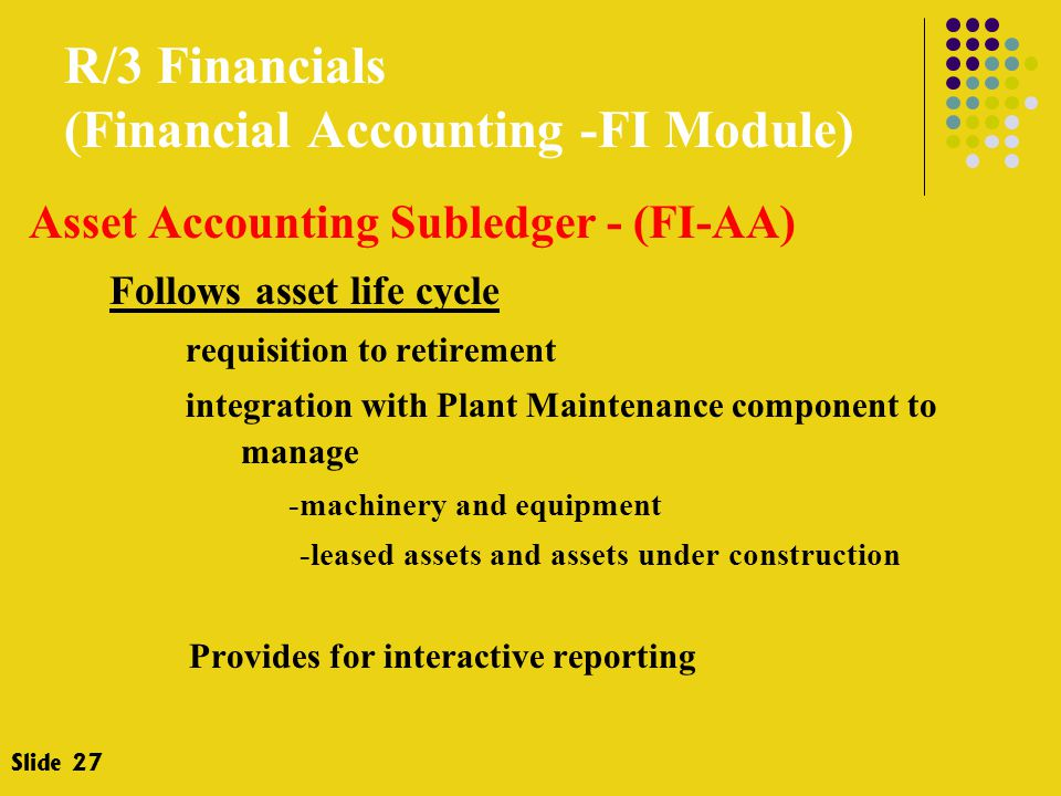 R/3 Financials (Financial Accounting -FI Module) Asset Accounting Subledger - (FI-AA) Follows asset life cycle requisition to retirement integration with Plant Maintenance component to manage -machinery and equipment -leased assets and assets under construction Provides for interactive reporting Slide 27