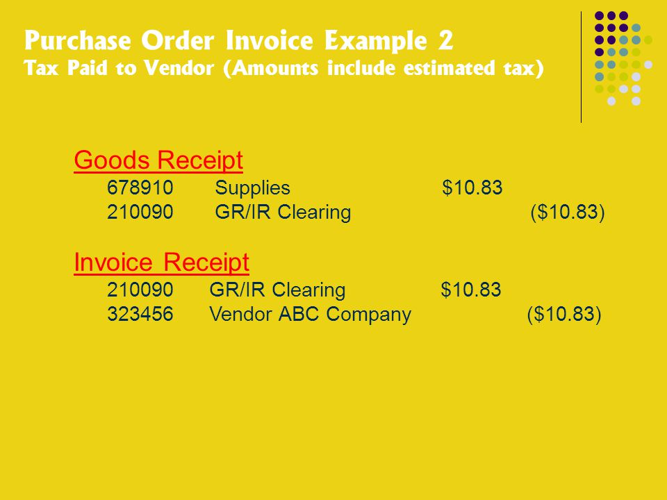 Purchase Order Invoice Example 2 Tax Paid to Vendor (Amounts include estimated tax) Goods Receipt 678910 Supplies $10.83 210090 GR/IR Clearing ($10.83) Invoice Receipt 210090 GR/IR Clearing $10.83 323456 Vendor ABC Company ($10.83)