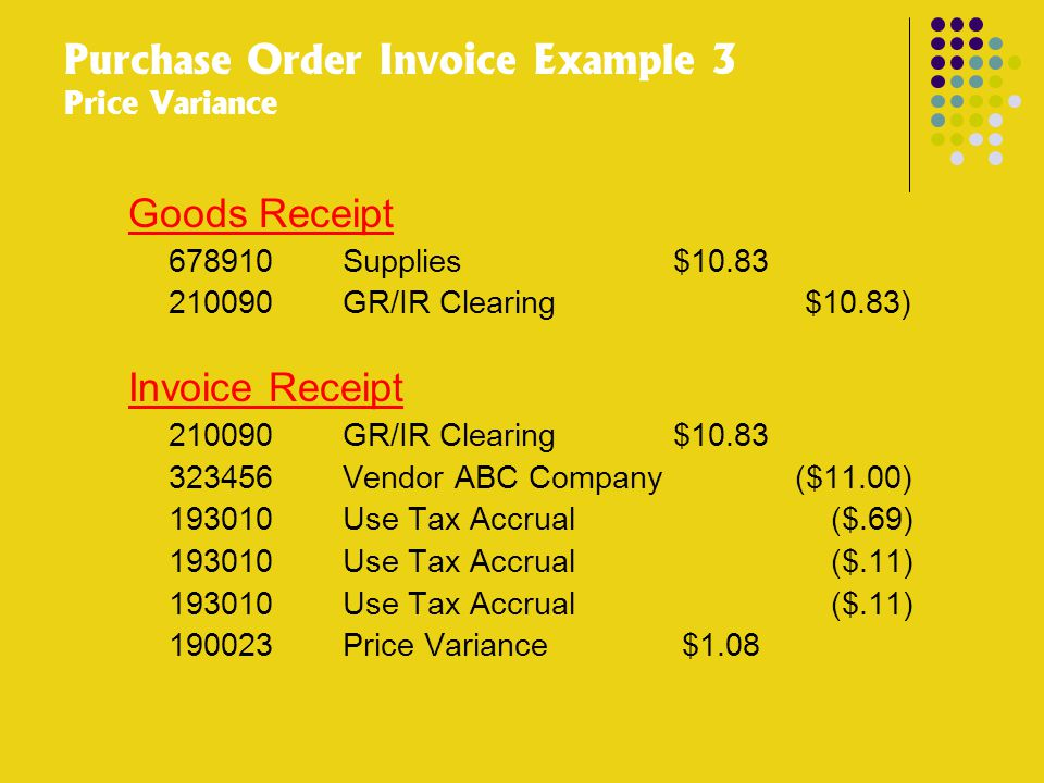 Purchase Order Invoice Example 3 Price Variance Goods Receipt 678910 Supplies $10.83 210090 GR/IR Clearing $10.83) Invoice Receipt 210090 GR/IR Clearing $10.83 323456 Vendor ABC Company ($11.00) 193010 Use Tax Accrual ($.69) 193010 Use Tax Accrual ($.11) 190023 Price Variance $1.08