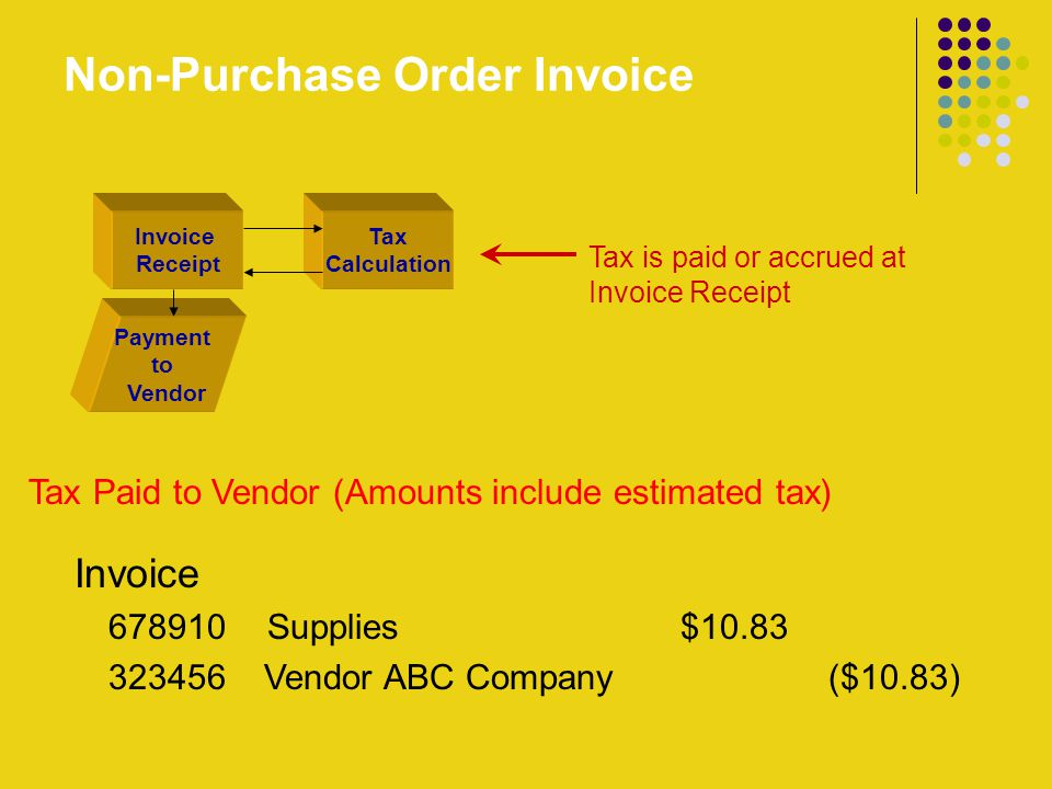 Non-Purchase Order Invoice Tax is paid or accrued at Invoice Receipt Invoice Receipt Payment to Vendor Tax Calculation Tax Paid to Vendor (Amounts include estimated tax) Invoice 678910 Supplies $10.83 323456 Vendor ABC Company ($10.83)
