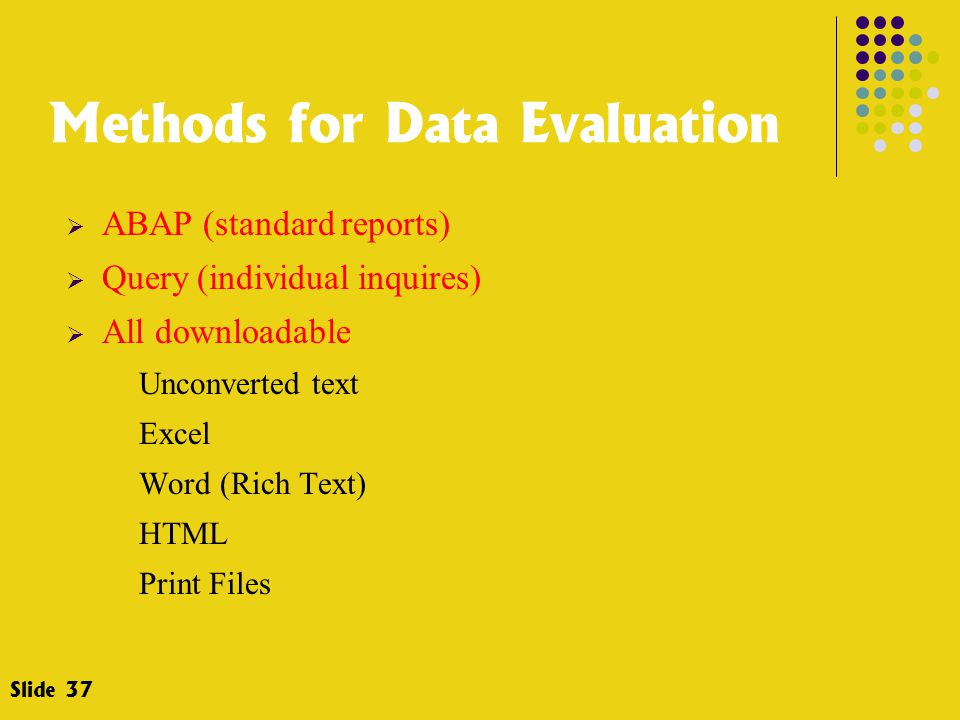 Methods for Data Evaluation  ABAP (standard reports)  Query (individual inquires)  All downloadable Unconverted text Excel Word (Rich Text) HTML Print Files Slide 37