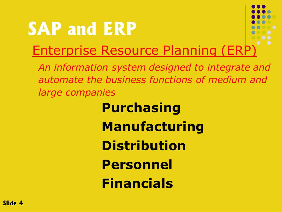 SAP and ERP Enterprise Resource Planning (ERP) An information system designed to integrate and automate the business functions of medium and large companies Purchasing Manufacturing Distribution Personnel Financials Slide 4