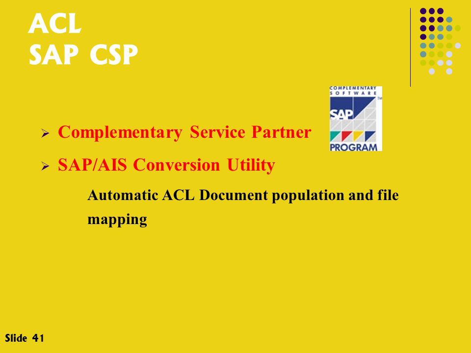 ACL SAP CSP  Complementary Service Partner  SAP/AIS Conversion Utility Automatic ACL Document population and file mapping Slide 41