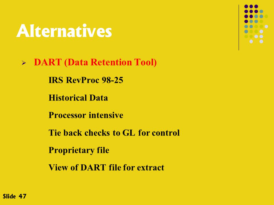 Alternatives  DART (Data Retention Tool) IRS RevProc 98-25 Historical Data Processor intensive Tie back checks to GL for control Proprietary file View of DART file for extract Slide 47