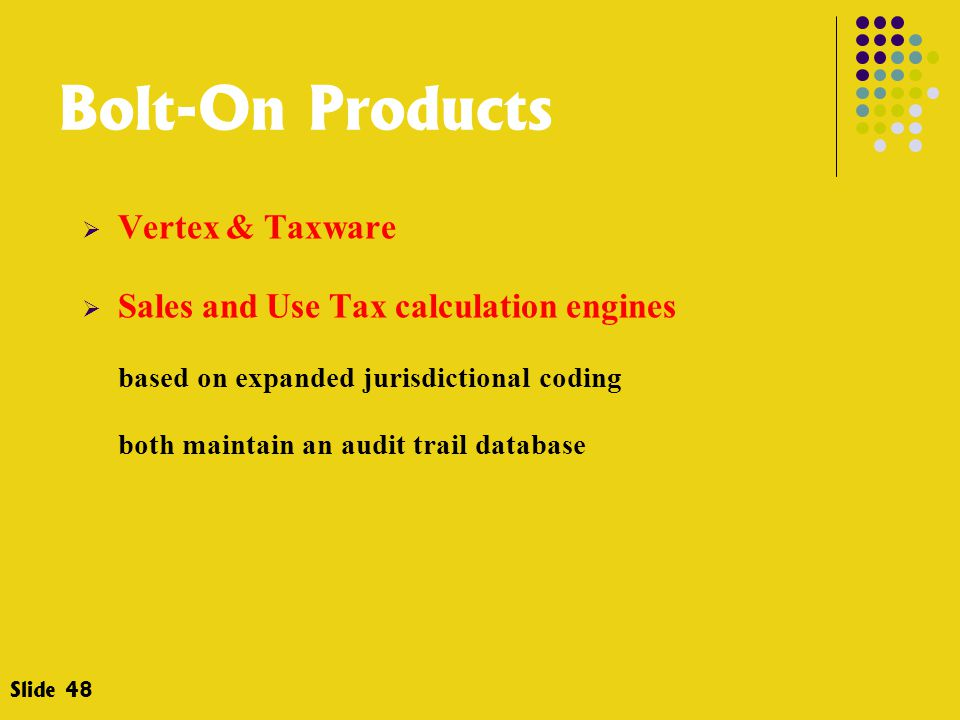 Bolt-On Products  Vertex & Taxware  Sales and Use Tax calculation engines based on expanded jurisdictional coding both maintain an audit trail database Slide 48