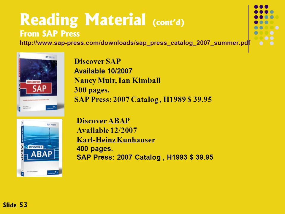 Slide 53 Reading Material (cont'd) From SAP Press http://www.sap-press.com/downloads/sap_press_catalog_2007_summer.pdf Discover SAP Available 10/2007 Nancy Muir, Ian Kimball 300 pages.