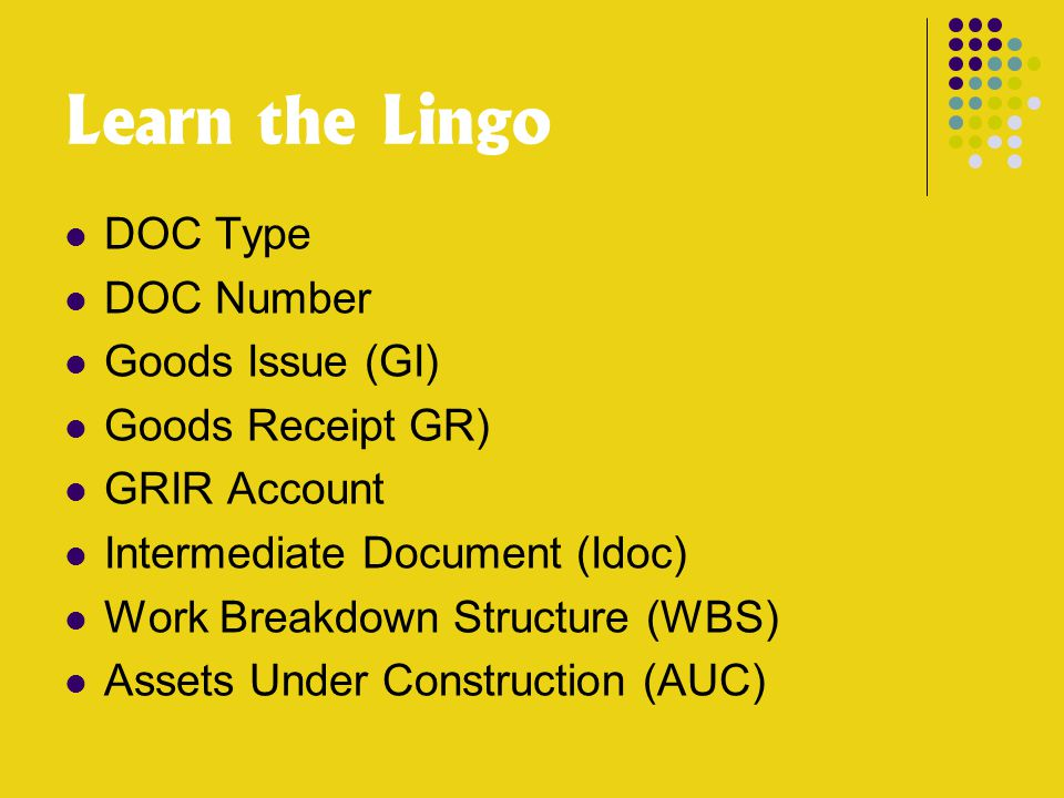 Learn the Lingo DOC Type DOC Number Goods Issue (GI) Goods Receipt GR) GRIR Account Intermediate Document (Idoc) Work Breakdown Structure (WBS) Assets Under Construction (AUC)
