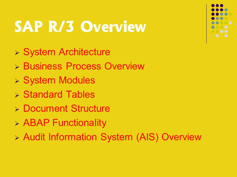 SAP R/3 Overview  System Architecture  Business Process Overview  System Modules  Standard Tables  Document Structure  ABAP Functionality  Audit Information System (AIS) Overview