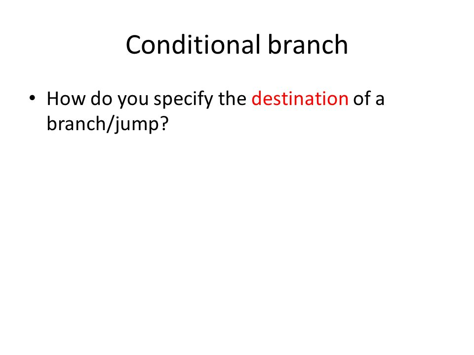 Conditional branch How do you specify the destination of a branch/jump