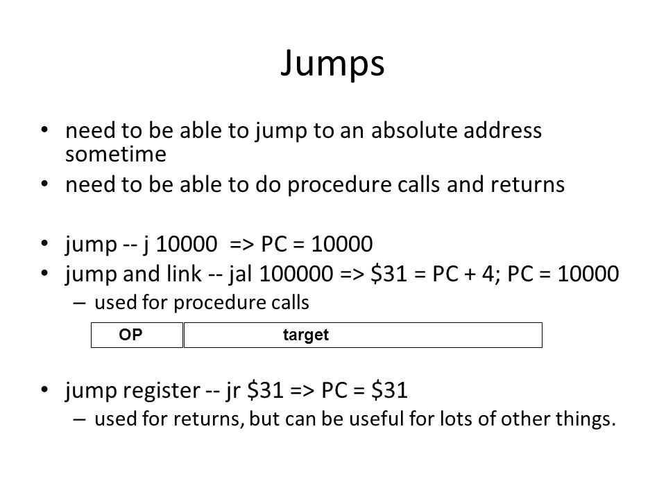 Jumps need to be able to jump to an absolute address sometime need to be able to do procedure calls and returns jump -- j => PC = jump and link -- jal => $31 = PC + 4; PC = – used for procedure calls jump register -- jr $31 => PC = $31 – used for returns, but can be useful for lots of other things.