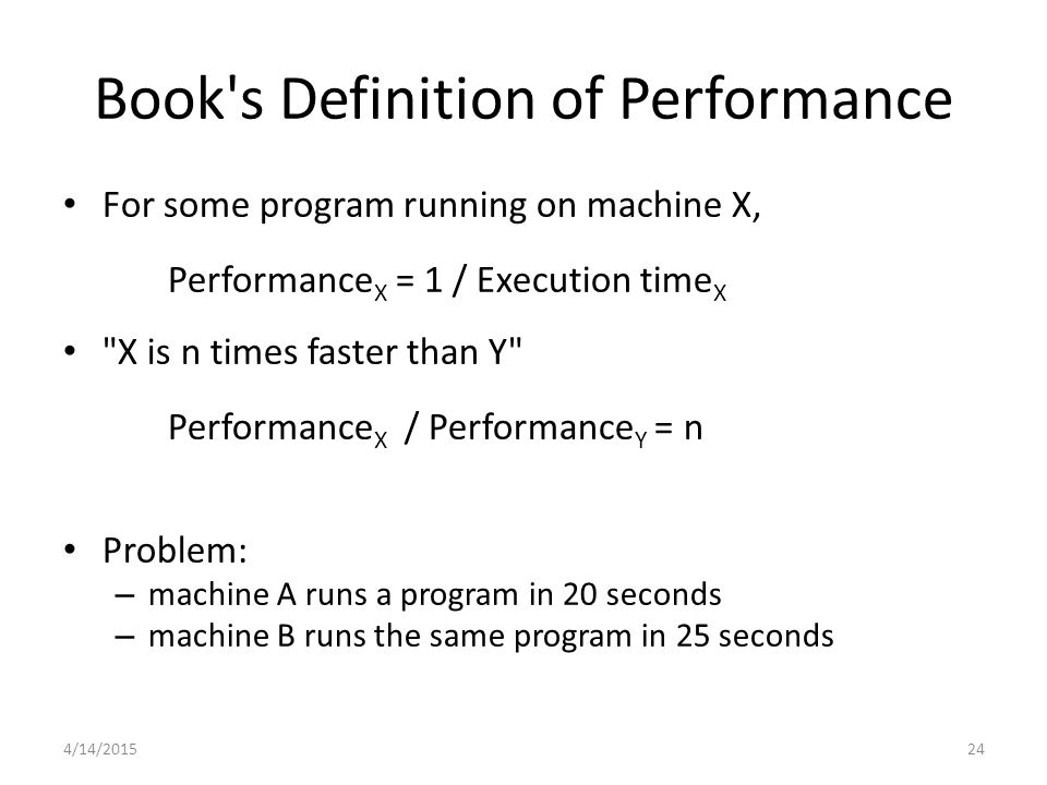 4/14/ For some program running on machine X, Performance X = 1 / Execution time X X is n times faster than Y Performance X / Performance Y = n Problem: – machine A runs a program in 20 seconds – machine B runs the same program in 25 seconds Book s Definition of Performance